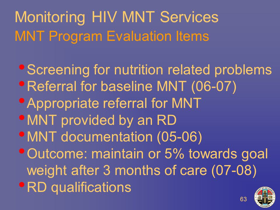 63 Monitoring HIV MNT Services MNT Program Evaluation Items Screening for nutrition related problems Referral for baseline MNT (06-07) Appropriate referral for MNT MNT provided by an RD MNT documentation (05-06) Outcome: maintain or 5% towards goal weight after 3 months of care (07-08) RD qualifications