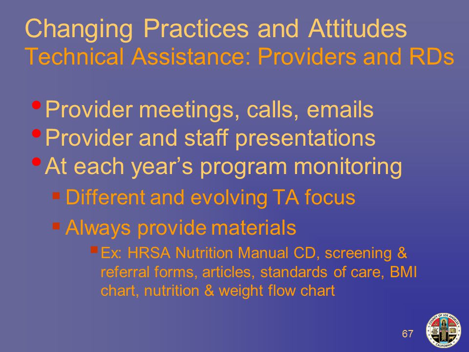 67 Changing Practices and Attitudes Technical Assistance: Providers and RDs Provider meetings, calls,  s Provider and staff presentations At each year's program monitoring  Different and evolving TA focus  Always provide materials  Ex: HRSA Nutrition Manual CD, screening & referral forms, articles, standards of care, BMI chart, nutrition & weight flow chart