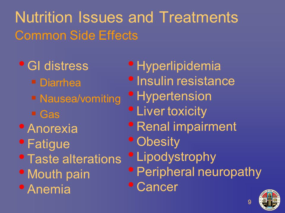 9 Nutrition Issues and Treatments Common Side Effects GI distress  Diarrhea  Nausea/vomiting  Gas Anorexia Fatigue Taste alterations Mouth pain Anemia Hyperlipidemia Insulin resistance Hypertension Liver toxicity Renal impairment Obesity Lipodystrophy Peripheral neuropathy Cancer