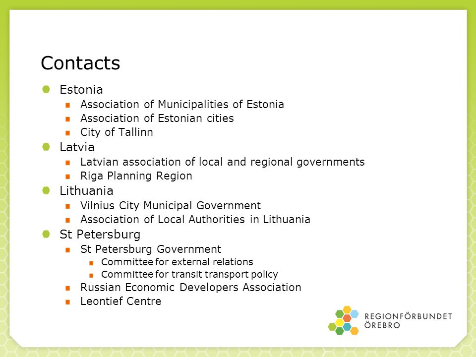 Contacts Estonia Association of Municipalities of Estonia Association of Estonian cities City of Tallinn Latvia Latvian association of local and regional governments Riga Planning Region Lithuania Vilnius City Municipal Government Association of Local Authorities in Lithuania St Petersburg St Petersburg Government Committee for external relations Committee for transit transport policy Russian Economic Developers Association Leontief Centre