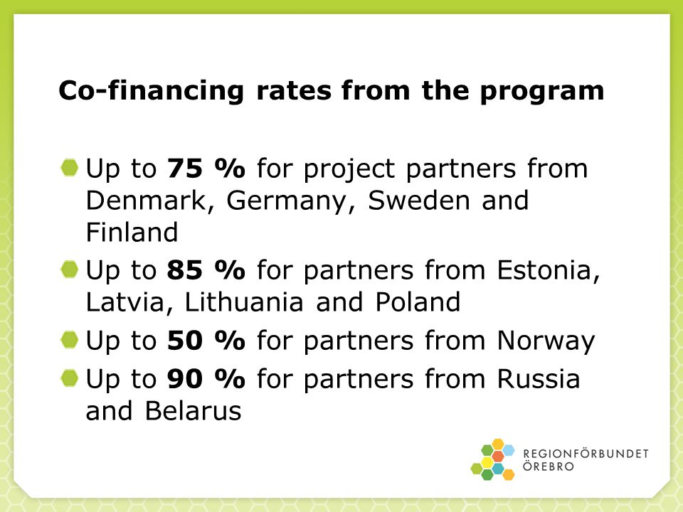 Co-financing rates from the program Up to 75 % for project partners from Denmark, Germany, Sweden and Finland Up to 85 % for partners from Estonia, Latvia, Lithuania and Poland Up to 50 % for partners from Norway Up to 90 % for partners from Russia and Belarus