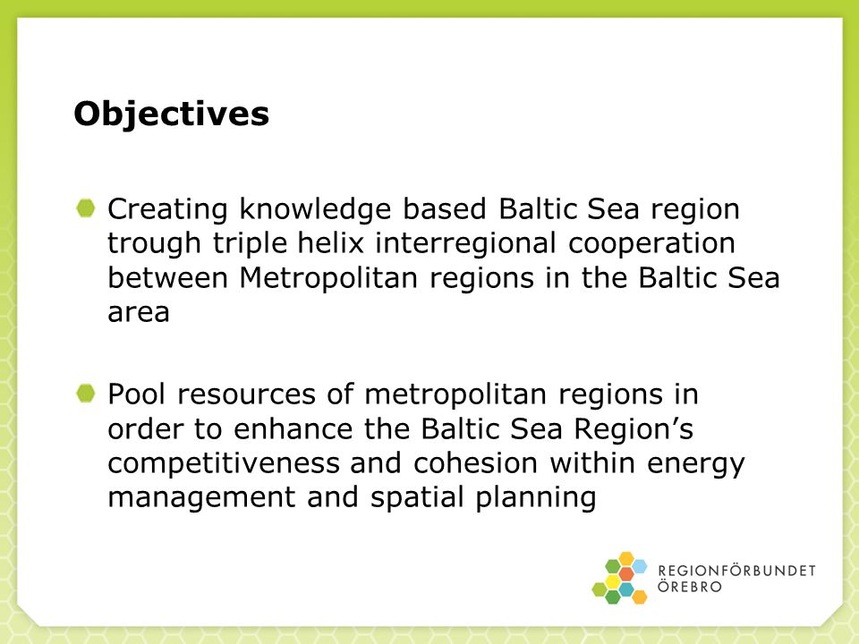 Objectives Creating knowledge based Baltic Sea region trough triple helix interregional cooperation between Metropolitan regions in the Baltic Sea area Pool resources of metropolitan regions in order to enhance the Baltic Sea Region's competitiveness and cohesion within energy management and spatial planning