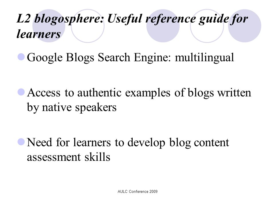 L2 blogosphere: Useful reference guide for learners Google Blogs Search Engine: multilingual Access to authentic examples of blogs written by native speakers Need for learners to develop blog content assessment skills