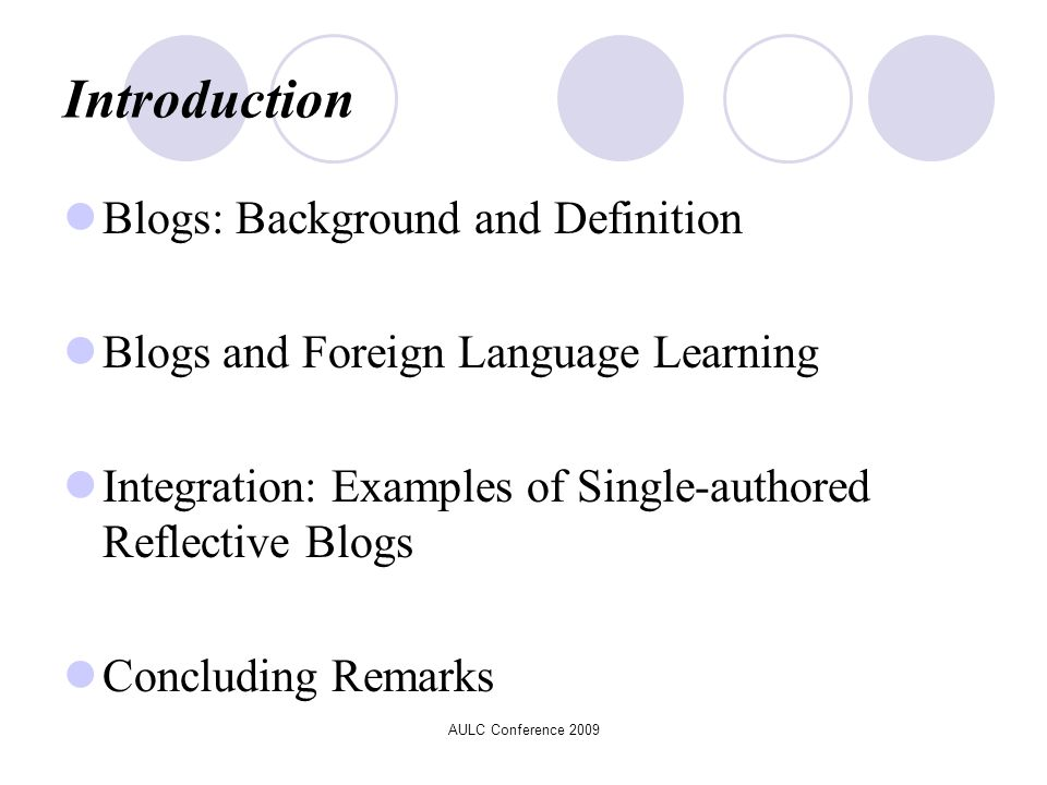 AULC Conference 2009 Introduction Blogs: Background and Definition Blogs and Foreign Language Learning Integration: Examples of Single-authored Reflective Blogs Concluding Remarks