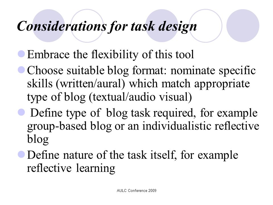 Considerations for task design Embrace the flexibility of this tool Choose suitable blog format: nominate specific skills (written/aural) which match appropriate type of blog (textual/audio visual) Define type of blog task required, for example group-based blog or an individualistic reflective blog Define nature of the task itself, for example reflective learning