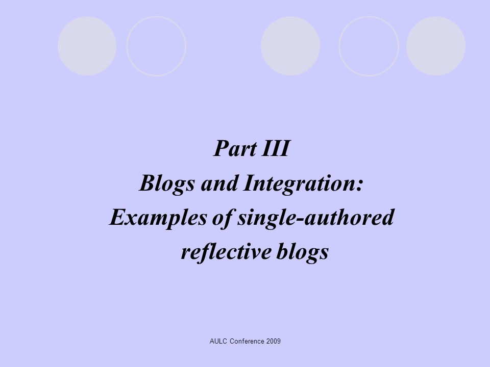 AULC Conference 2009 Part III Blogs and Integration: Examples of single-authored reflective blogs