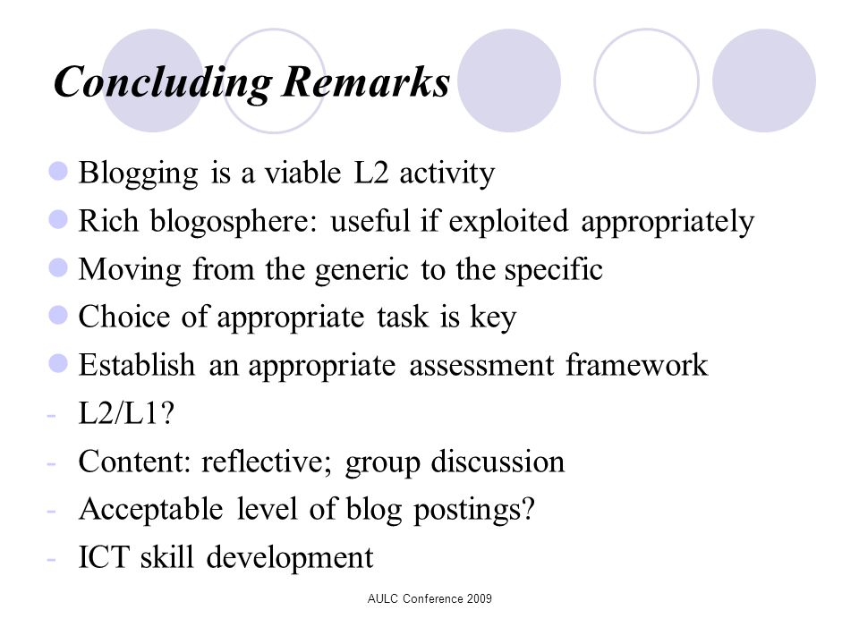 AULC Conference 2009 Concluding Remarks Blogging is a viable L2 activity Rich blogosphere: useful if exploited appropriately Moving from the generic to the specific Choice of appropriate task is key Establish an appropriate assessment framework -L2/L1.