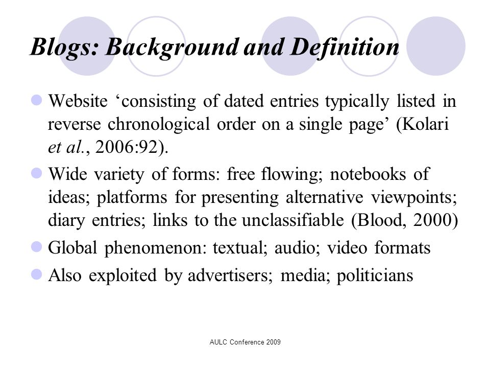 AULC Conference 2009 Blogs: Background and Definition Website 'consisting of dated entries typically listed in reverse chronological order on a single page' (Kolari et al., 2006:92).
