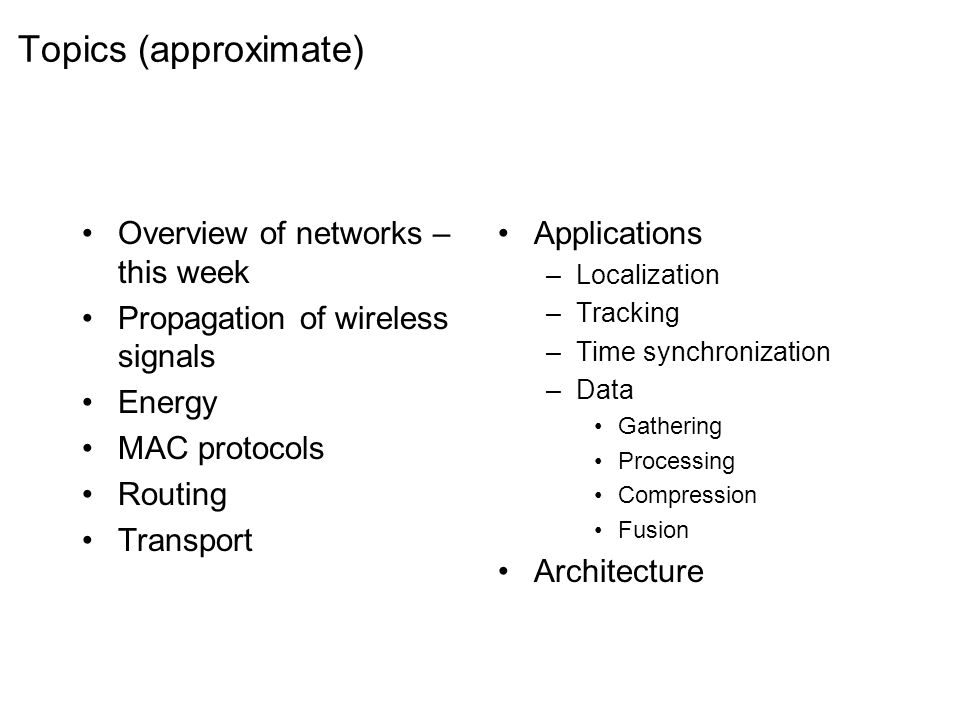 Topics (approximate) Overview of networks – this week Propagation of wireless signals Energy MAC protocols Routing Transport Applications –Localization –Tracking –Time synchronization –Data Gathering Processing Compression Fusion Architecture