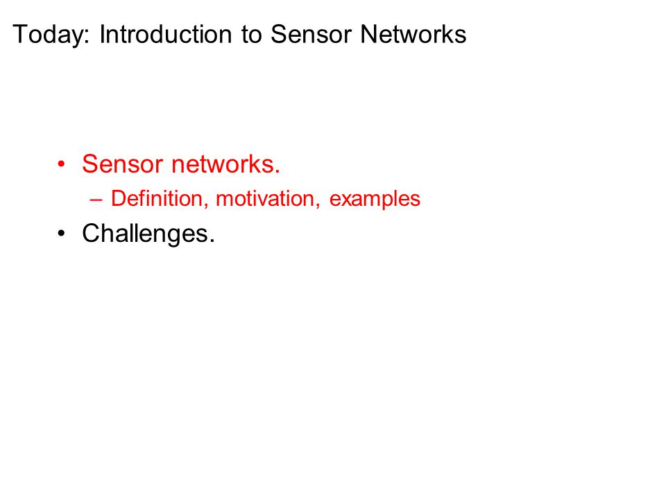 Today: Introduction to Sensor Networks Sensor networks.