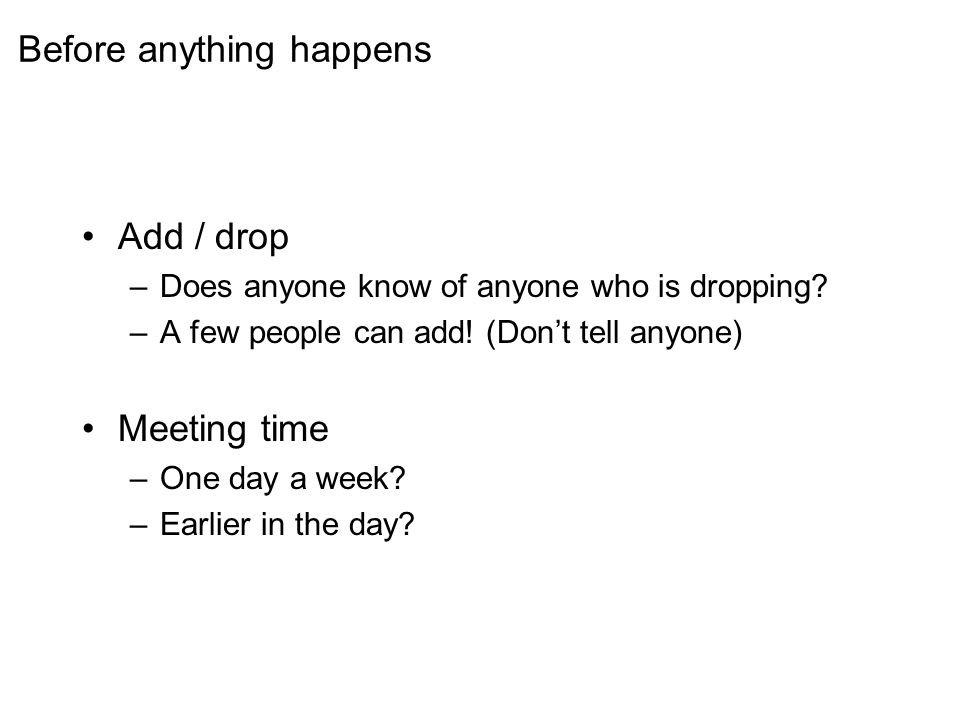 Before anything happens Add / drop –Does anyone know of anyone who is dropping.