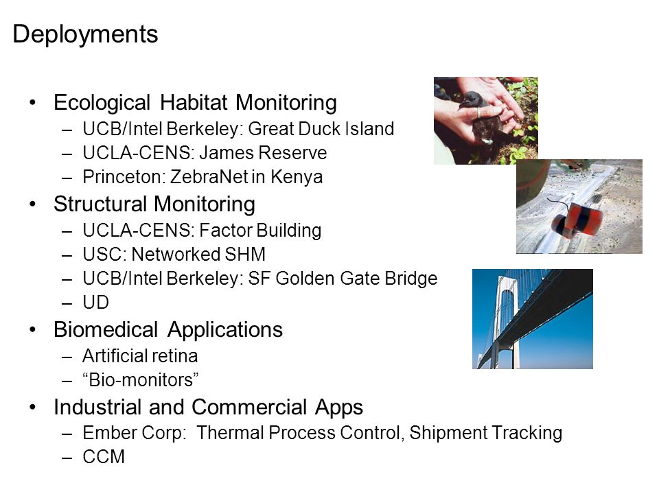 Deployments Ecological Habitat Monitoring –UCB/Intel Berkeley: Great Duck Island –UCLA-CENS: James Reserve –Princeton: ZebraNet in Kenya Structural Monitoring –UCLA-CENS: Factor Building –USC: Networked SHM –UCB/Intel Berkeley: SF Golden Gate Bridge –UD Biomedical Applications –Artificial retina – Bio-monitors Industrial and Commercial Apps –Ember Corp: Thermal Process Control, Shipment Tracking –CCM