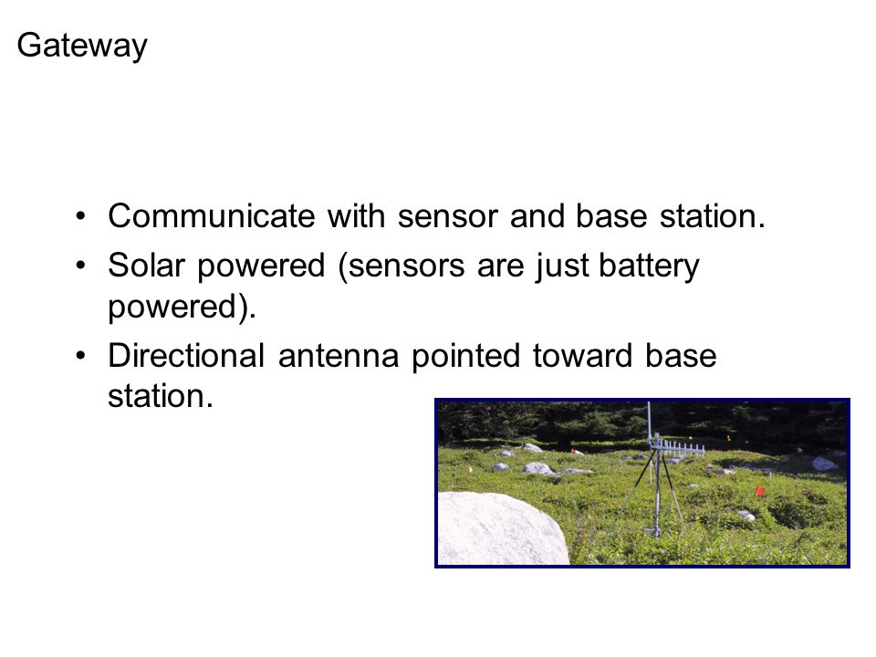 Gateway Communicate with sensor and base station. Solar powered (sensors are just battery powered).