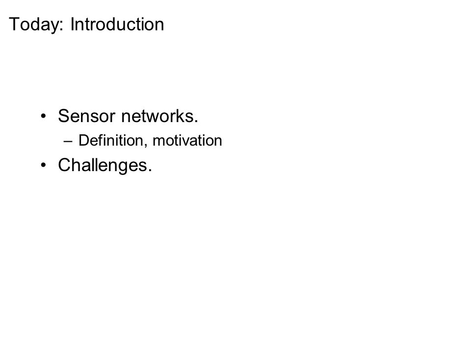 Today: Introduction Sensor networks. –Definition, motivation Challenges.