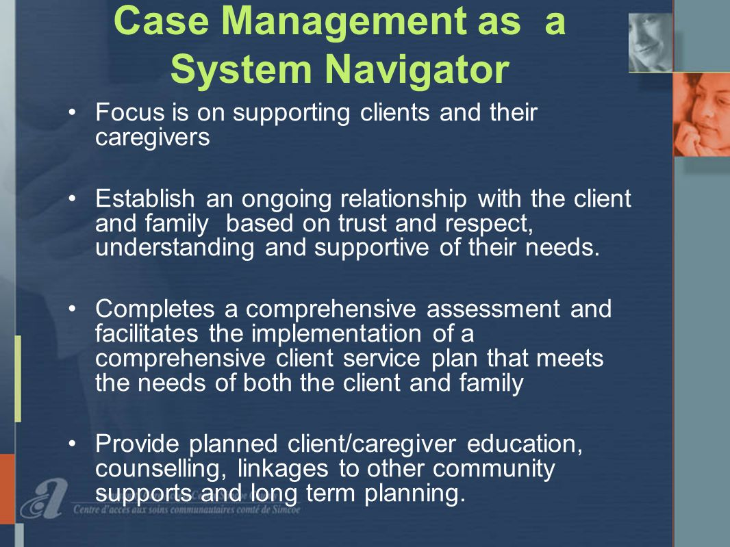 Case Management as a System Navigator Focus is on supporting clients and their caregivers Establish an ongoing relationship with the client and family based on trust and respect, understanding and supportive of their needs.