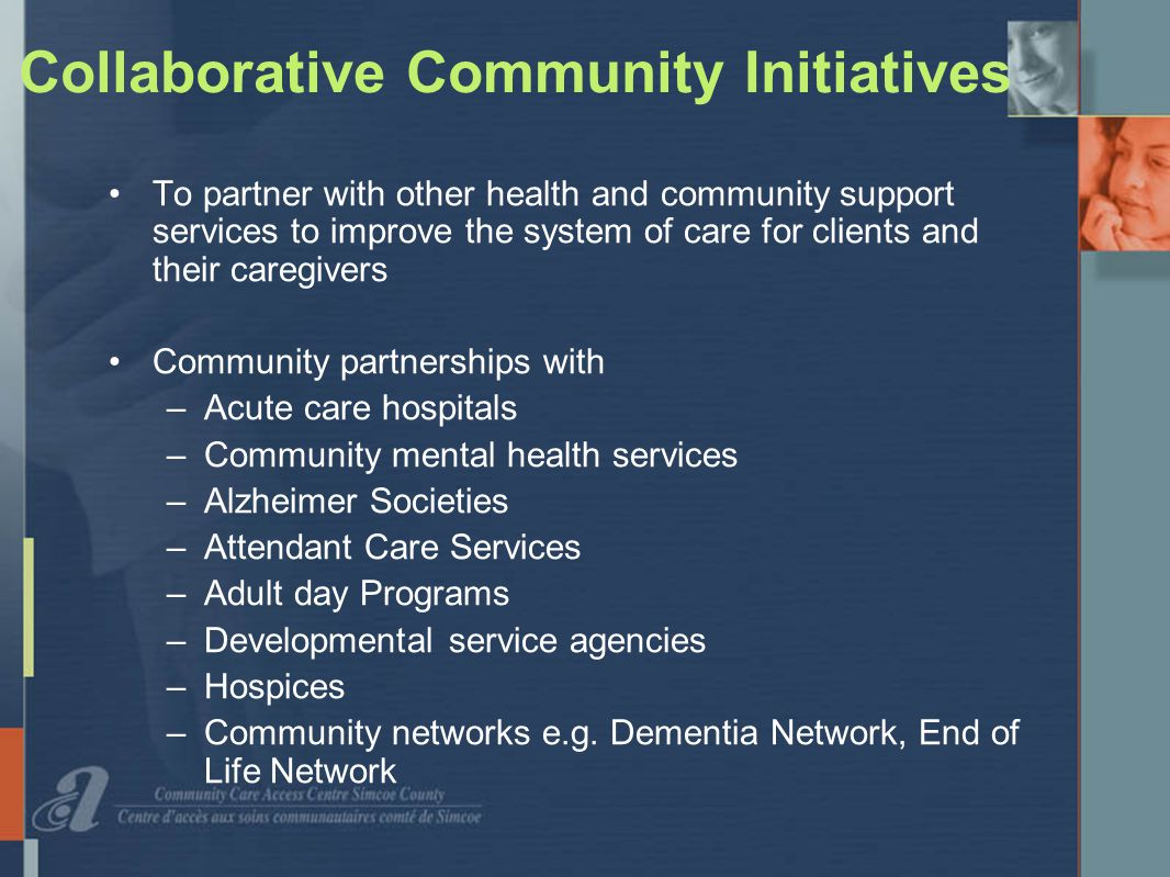 Collaborative Community Initiatives To partner with other health and community support services to improve the system of care for clients and their caregivers Community partnerships with –Acute care hospitals –Community mental health services –Alzheimer Societies –Attendant Care Services –Adult day Programs –Developmental service agencies –Hospices –Community networks e.g.