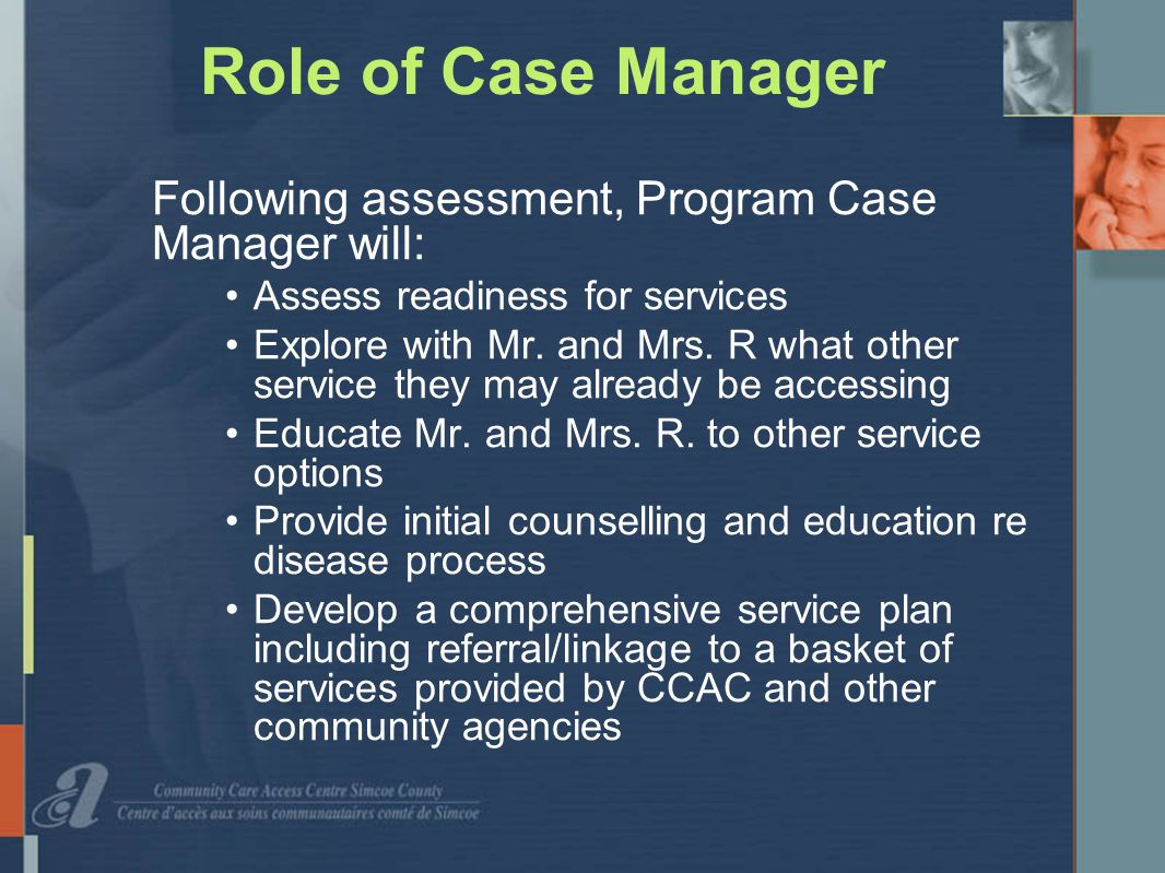 Role of Case Manager Following assessment, Program Case Manager will: Assess readiness for services Explore with Mr.
