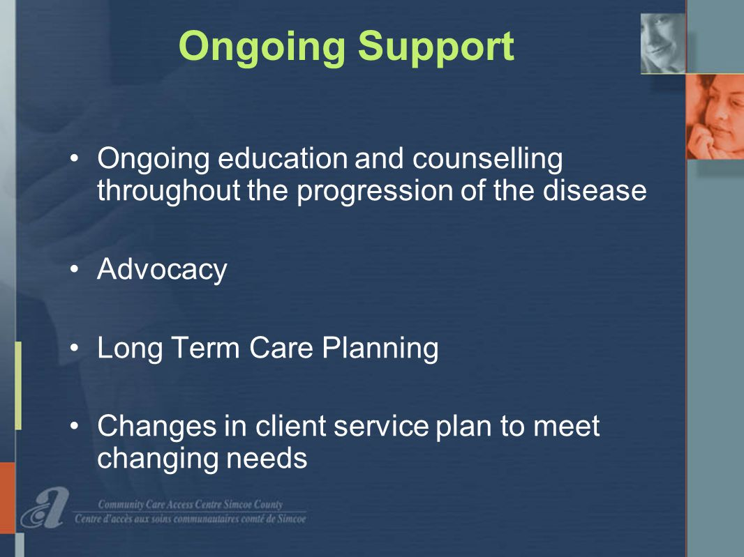 Ongoing Support Ongoing education and counselling throughout the progression of the disease Advocacy Long Term Care Planning Changes in client service plan to meet changing needs