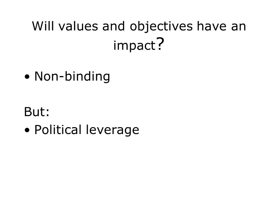 Will values and objectives have an impact Non-binding But: Political leverage