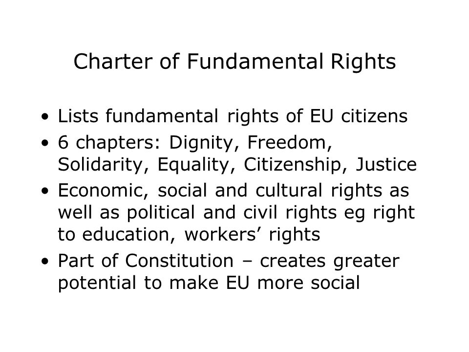 Charter of Fundamental Rights Lists fundamental rights of EU citizens 6 chapters: Dignity, Freedom, Solidarity, Equality, Citizenship, Justice Economic, social and cultural rights as well as political and civil rights eg right to education, workers' rights Part of Constitution – creates greater potential to make EU more social