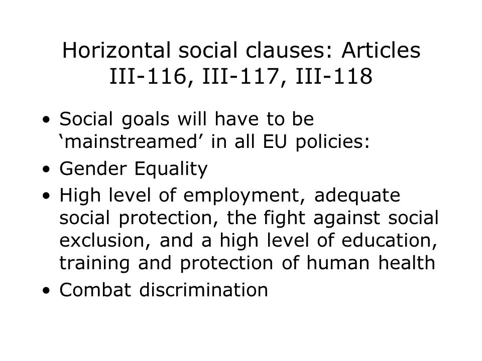 Horizontal social clauses: Articles III-116, III-117, III-118 Social goals will have to be 'mainstreamed' in all EU policies: Gender Equality High level of employment, adequate social protection, the fight against social exclusion, and a high level of education, training and protection of human health Combat discrimination