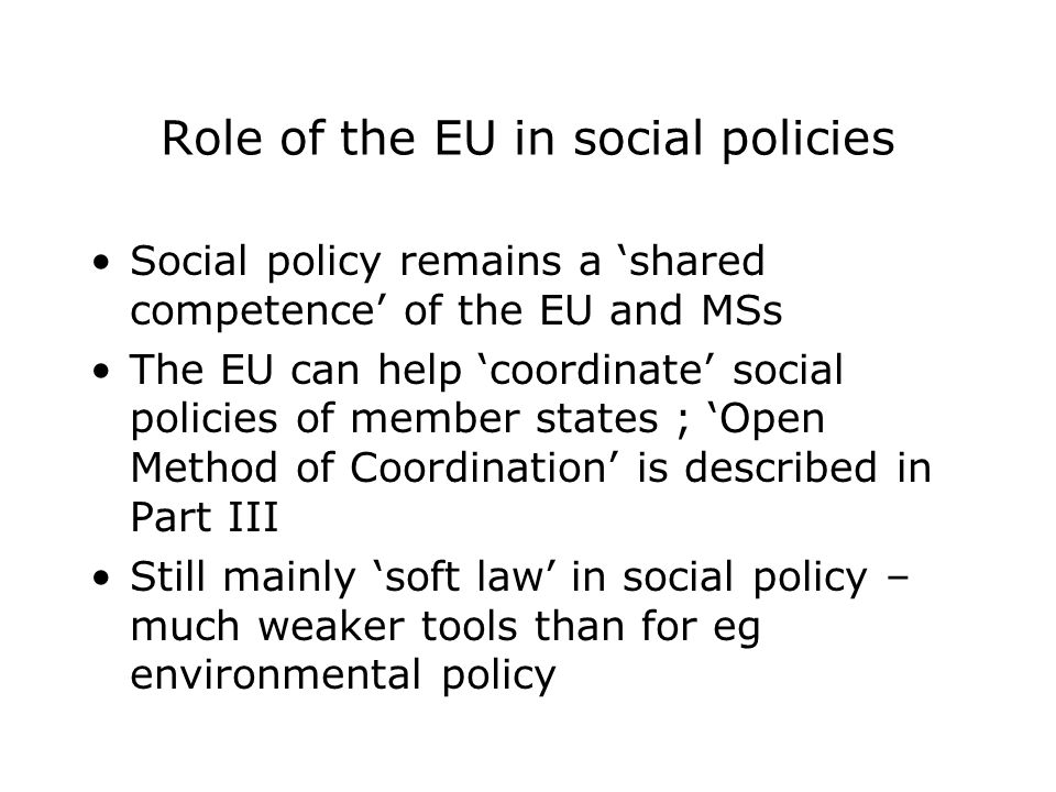 Role of the EU in social policies Social policy remains a 'shared competence' of the EU and MSs The EU can help 'coordinate' social policies of member states ; 'Open Method of Coordination' is described in Part III Still mainly 'soft law' in social policy – much weaker tools than for eg environmental policy