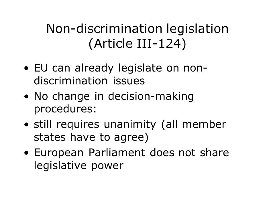 Non-discrimination legislation (Article III-124) EU can already legislate on non- discrimination issues No change in decision-making procedures: still requires unanimity (all member states have to agree) European Parliament does not share legislative power