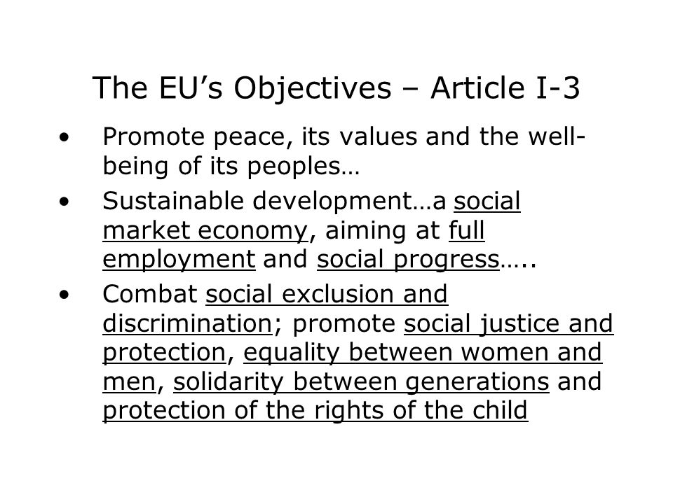 The EU's Objectives – Article I-3 Promote peace, its values and the well- being of its peoples… Sustainable development…a social market economy, aiming at full employment and social progress…..