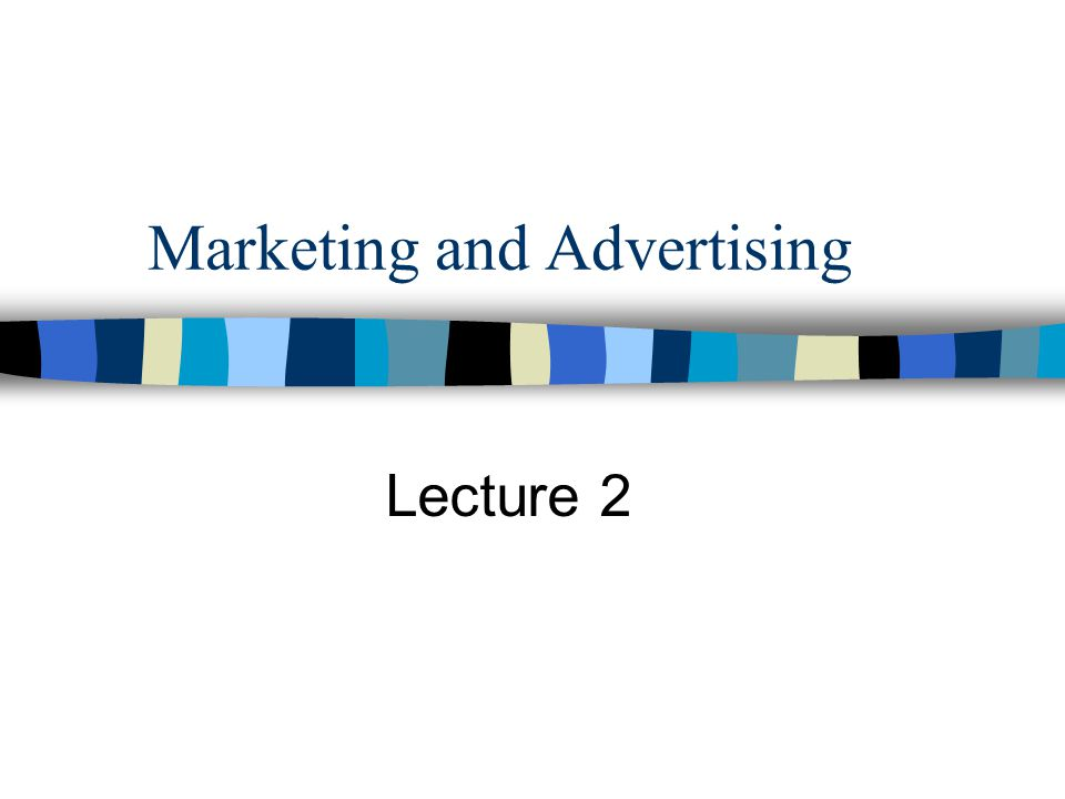 Marketing and Advertising Lecture 2