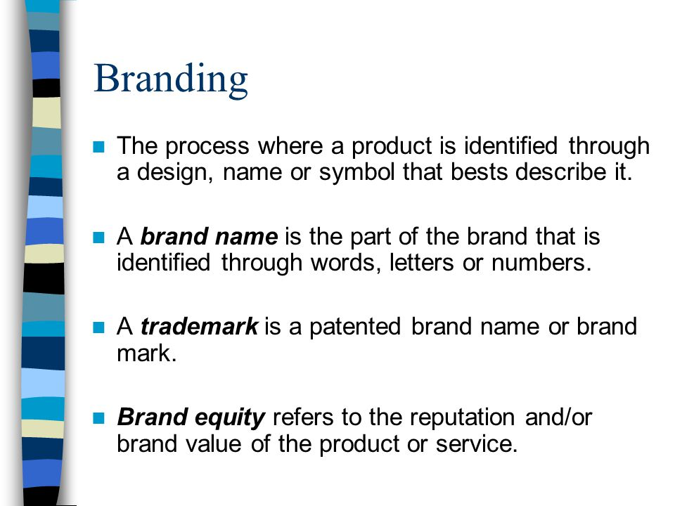 Branding The process where a product is identified through a design, name or symbol that bests describe it.