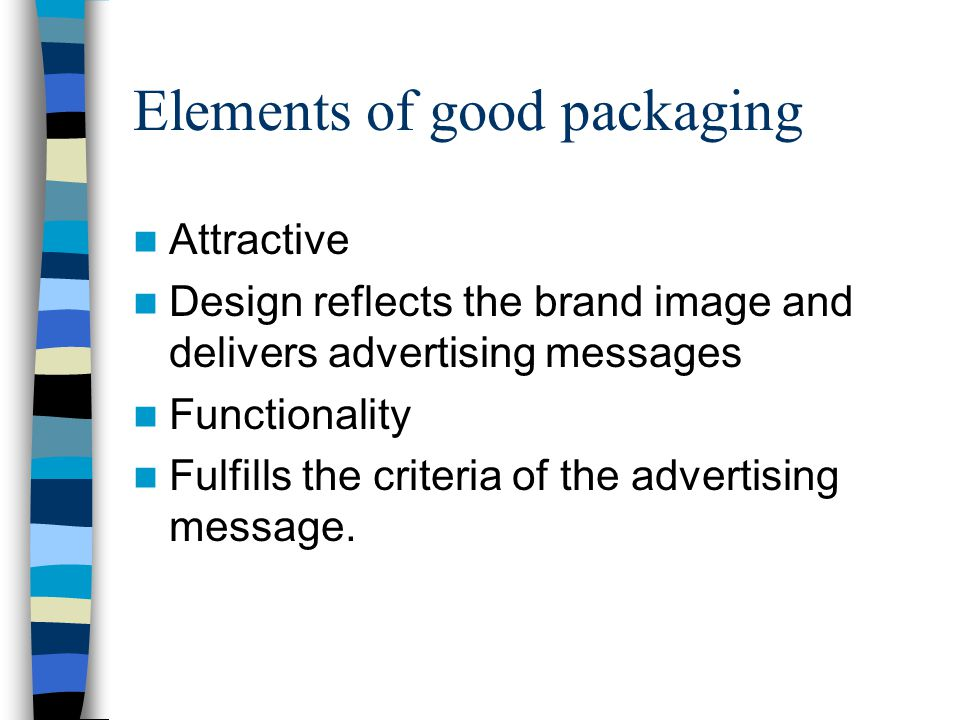 Elements of good packaging Attractive Design reflects the brand image and delivers advertising messages Functionality Fulfills the criteria of the advertising message.