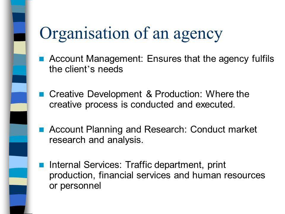 Organisation of an agency Account Management: Ensures that the agency fulfils the client ' s needs Creative Development & Production: Where the creative process is conducted and executed.