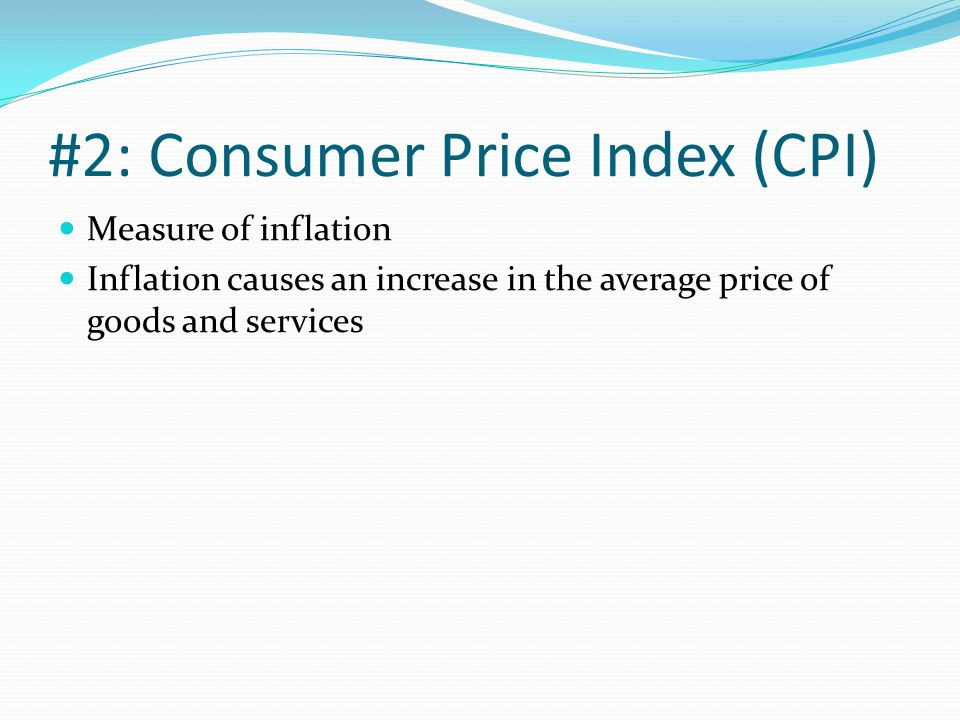 #2: Consumer Price Index (CPI) Measure of inflation Inflation causes an increase in the average price of goods and services