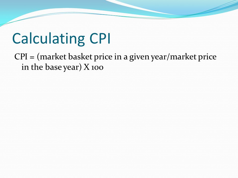 Calculating CPI CPI = (market basket price in a given year/market price in the base year) X 100