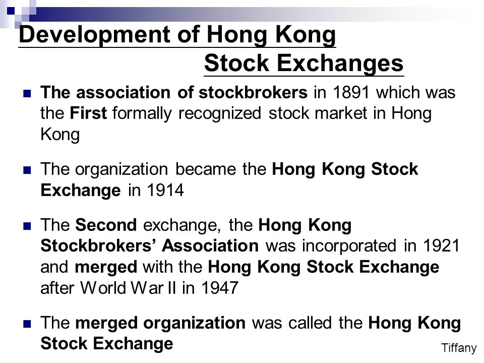 Development of Hong Kong Stock Exchanges The association of stockbrokers in 1891 which was the First formally recognized stock market in Hong Kong The organization became the Hong Kong Stock Exchange in 1914 The Second exchange, the Hong Kong Stockbrokers' Association was incorporated in 1921 and merged with the Hong Kong Stock Exchange after World War II in 1947 The merged organization was called the Hong Kong Stock Exchange Tiffany