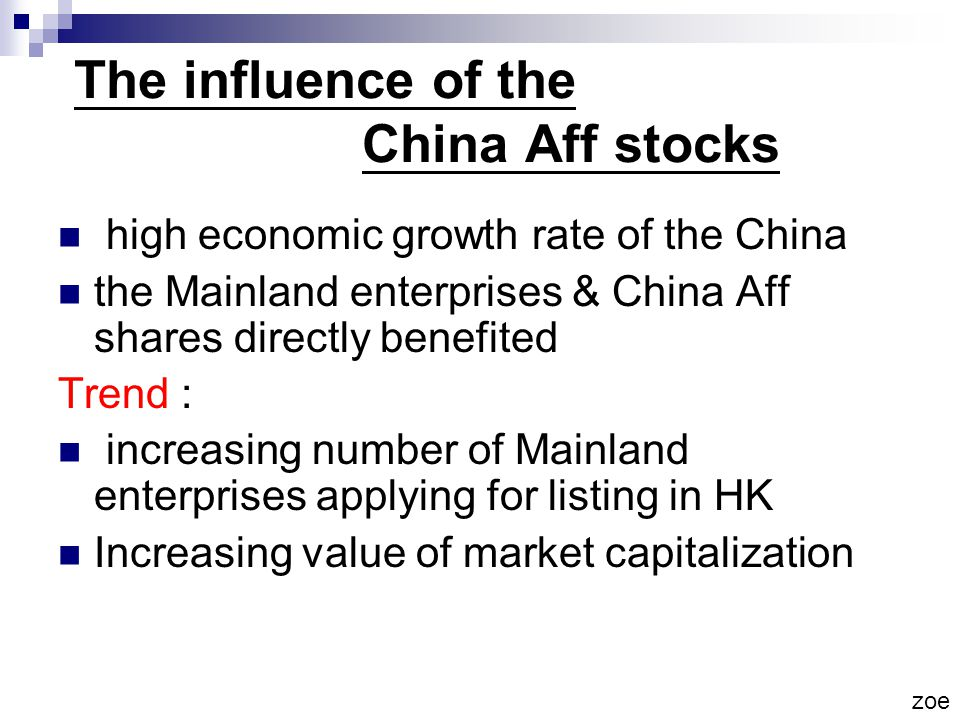 The influence of the China Aff stocks high economic growth rate of the China the Mainland enterprises & China Aff shares directly benefited Trend : increasing number of Mainland enterprises applying for listing in HK Increasing value of market capitalization zoe
