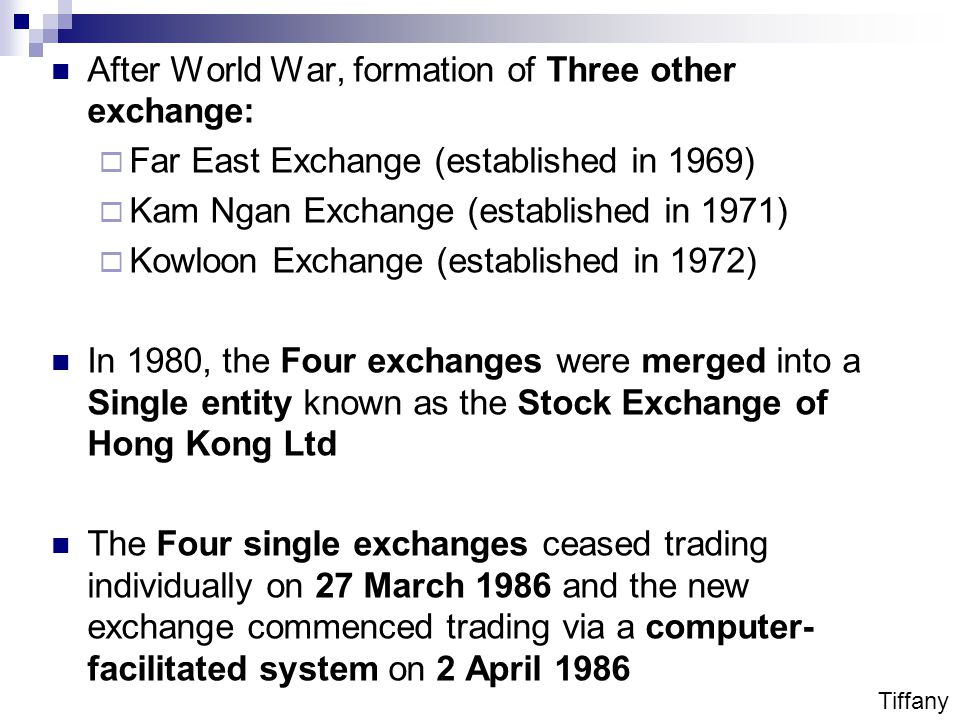 After World War, formation of Three other exchange:  Far East Exchange (established in 1969)  Kam Ngan Exchange (established in 1971)  Kowloon Exchange (established in 1972) In 1980, the Four exchanges were merged into a Single entity known as the Stock Exchange of Hong Kong Ltd The Four single exchanges ceased trading individually on 27 March 1986 and the new exchange commenced trading via a computer- facilitated system on 2 April 1986 Tiffany