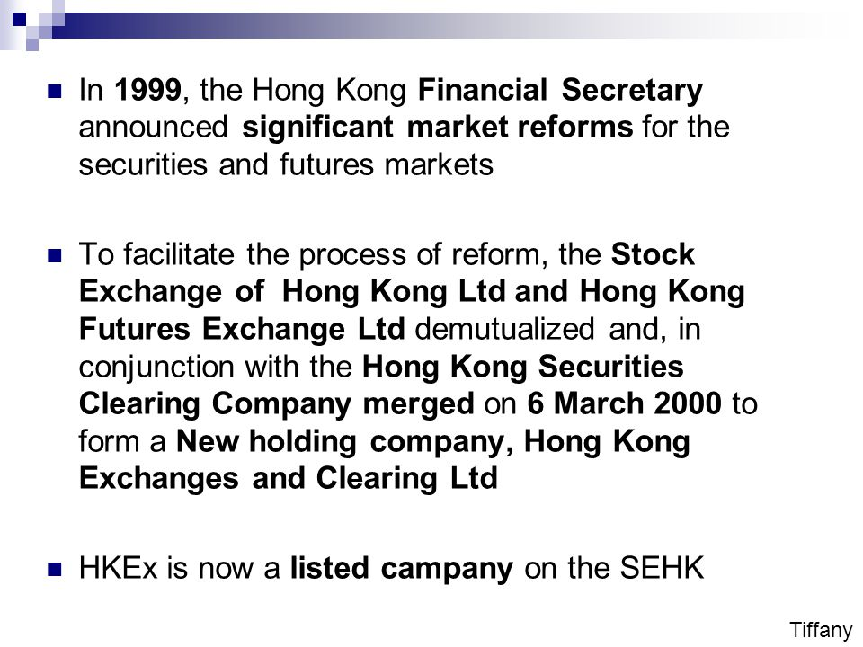 In 1999, the Hong Kong Financial Secretary announced significant market reforms for the securities and futures markets To facilitate the process of reform, the Stock Exchange of Hong Kong Ltd and Hong Kong Futures Exchange Ltd demutualized and, in conjunction with the Hong Kong Securities Clearing Company merged on 6 March 2000 to form a New holding company, Hong Kong Exchanges and Clearing Ltd HKEx is now a listed campany on the SEHK Tiffany