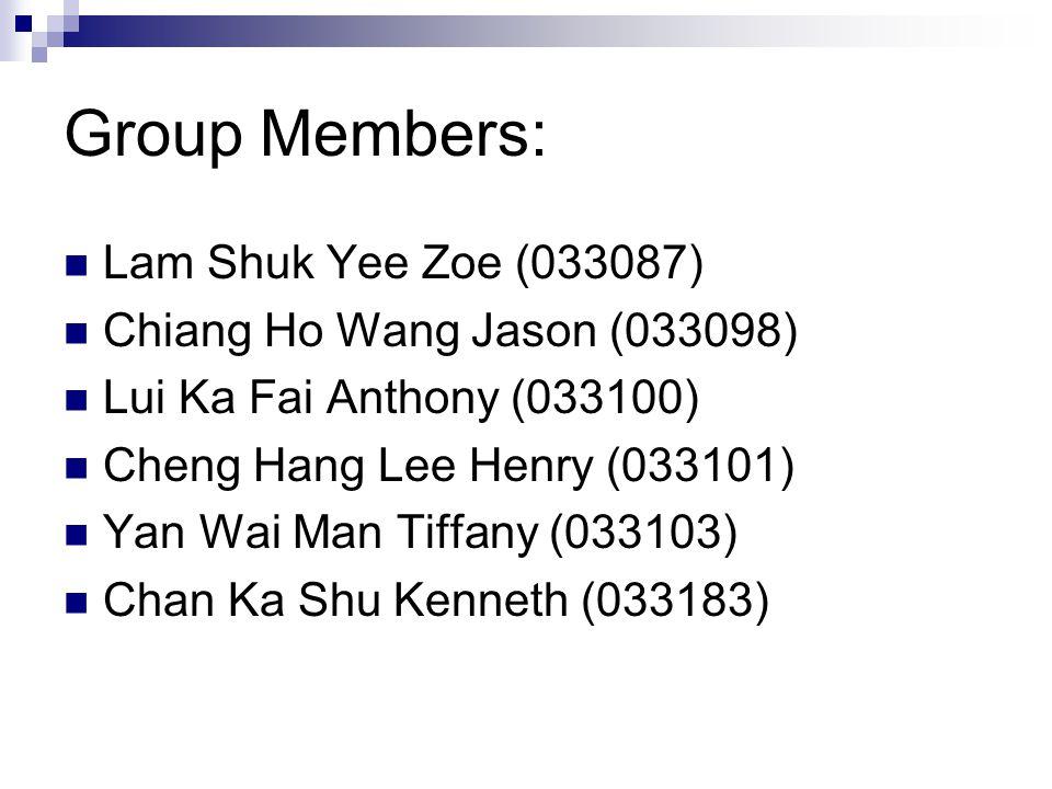 Group Members: Lam Shuk Yee Zoe (033087) Chiang Ho Wang Jason (033098) Lui Ka Fai Anthony (033100) Cheng Hang Lee Henry (033101) Yan Wai Man Tiffany (033103) Chan Ka Shu Kenneth (033183)