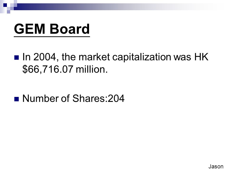 GEM Board In 2004, the market capitalization was HK $66,716.07 million. Number of Shares:204 Jason