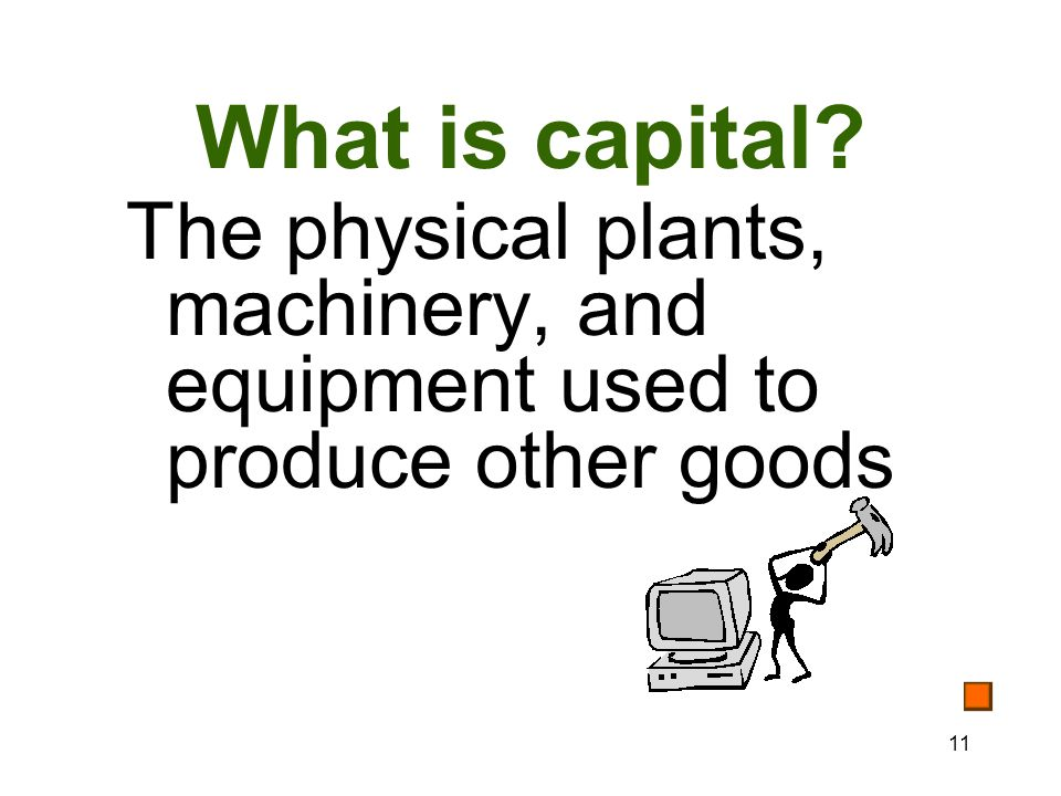 11 What is capital The physical plants, machinery, and equipment used to produce other goods