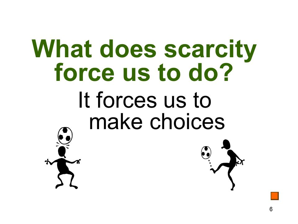 6 What does scarcity force us to do It forces us to make choices