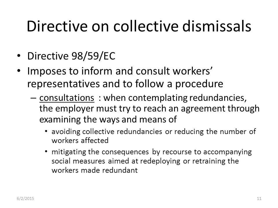 Directive on collective dismissals Directive 98/59/EC Imposes to inform and consult workers' representatives and to follow a procedure – consultations : when contemplating redundancies, the employer must try to reach an agreement through examining the ways and means of avoiding collective redundancies or reducing the number of workers affected mitigating the consequences by recourse to accompanying social measures aimed at redeploying or retraining the workers made redundant 6/2/201511