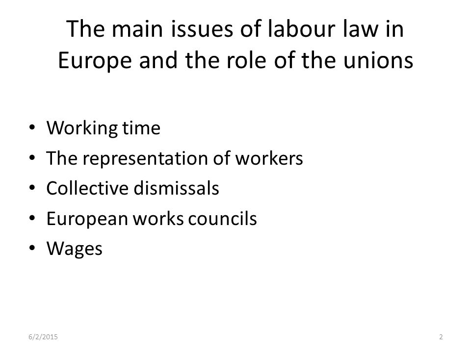 The main issues of labour law in Europe and the role of the unions Working time The representation of workers Collective dismissals European works councils Wages 6/2/20152