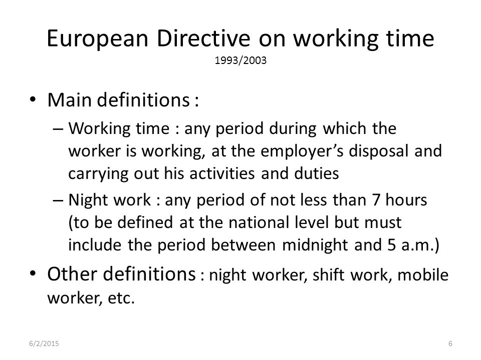 European Directive on working time 1993/2003 Main definitions : – Working time : any period during which the worker is working, at the employer's disposal and carrying out his activities and duties – Night work : any period of not less than 7 hours (to be defined at the national level but must include the period between midnight and 5 a.m.) Other definitions : night worker, shift work, mobile worker, etc.