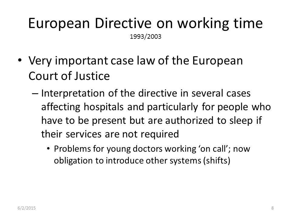 European Directive on working time 1993/2003 Very important case law of the European Court of Justice – Interpretation of the directive in several cases affecting hospitals and particularly for people who have to be present but are authorized to sleep if their services are not required Problems for young doctors working 'on call'; now obligation to introduce other systems (shifts) 6/2/20158