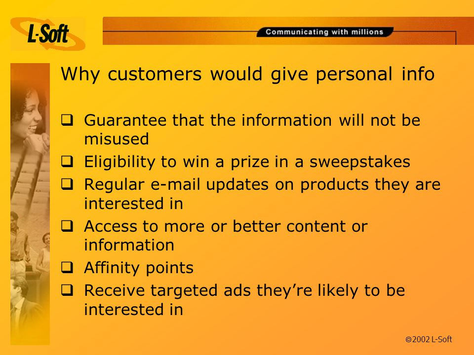 ã 2002 L-Soft Why customers would give personal info  Guarantee that the information will not be misused  Eligibility to win a prize in a sweepstakes  Regular  updates on products they are interested in  Access to more or better content or information  Affinity points  Receive targeted ads they're likely to be interested in
