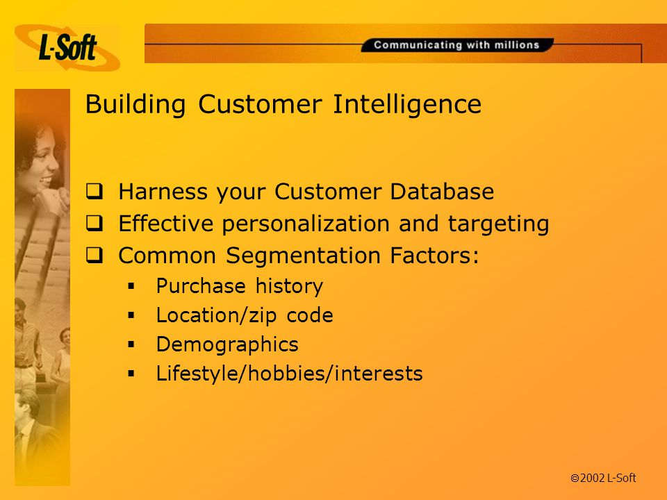 ã 2002 L-Soft Building Customer Intelligence  Harness your Customer Database  Effective personalization and targeting  Common Segmentation Factors:  Purchase history  Location/zip code  Demographics  Lifestyle/hobbies/interests