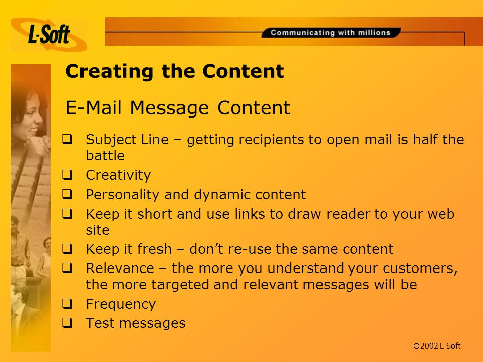 ã 2002 L-Soft  Message Content  Subject Line – getting recipients to open mail is half the battle  Creativity  Personality and dynamic content  Keep it short and use links to draw reader to your web site  Keep it fresh – don't re-use the same content  Relevance – the more you understand your customers, the more targeted and relevant messages will be  Frequency  Test messages Creating the Content