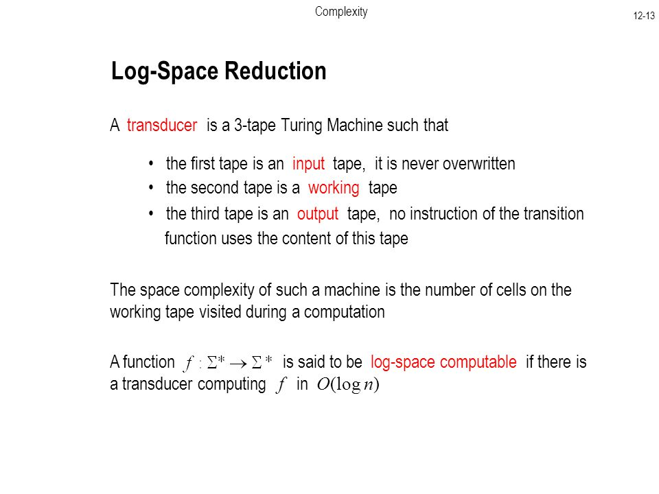 Complexity Log-Space Reduction A transducer is a 3-tape Turing Machine such that the first tape is an input tape, it is never overwritten the second tape is a working tape the third tape is an output tape, no instruction of the transition function uses the content of this tape The space complexity of such a machine is the number of cells on the working tape visited during a computation A function is said to be log-space computable if there is a transducer computing f in O(log n)